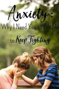Anxiety: Why I Need You to Tell Me to Keep Fighting
